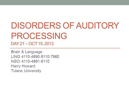 DISORDERS OF AUDITORY PROCESSING DAY 21 – OCT 15, 2013 Brain & Language LING 4110-4890-5110-7960 NSCI 4110-4891-6110 Harry Howard Tulane University.