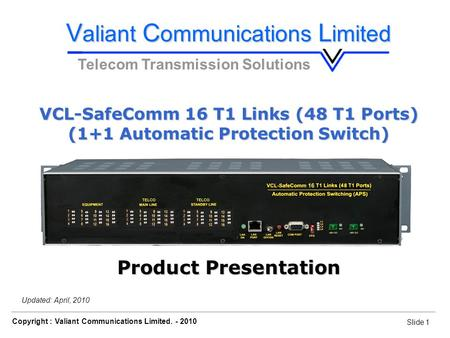 Slide 1 VCL-SafeComm 16 T1 Links (48 T1 Ports) Copyright : Valiant Communications Limited. - 2010 Slide 1 Updated: April, 2010 Telecom Transmission Solutions.