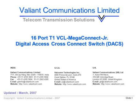 Slide 1Copyright : Valiant Communications Limited - 2007 16 Port T1 VCL-MegaConnect-Jr. Digital Access Cross Connect Switch (DACS) V aliant C ommunications.