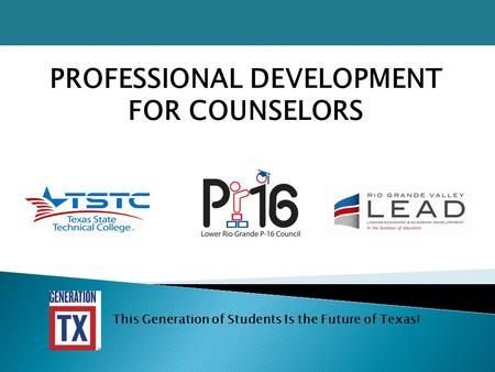 PROFESSIONAL DEVELOPMENT FOR COUNSELORS This Generation of Students Is the Future of Texas!