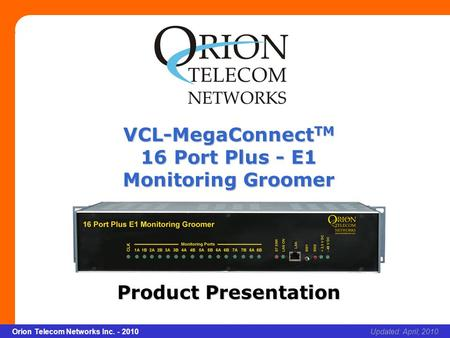Slide 1 Orion Telecom Networks Inc. - 2010Slide 1 VCL-MegaConnect TM 16 Port Plus - E1 Monitoring Groomer xcvcxv Updated: April, 2010Orion Telecom Networks.