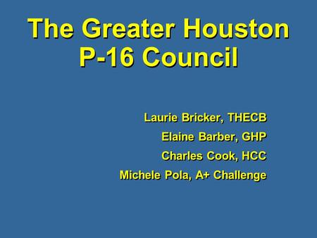 The Greater Houston P-16 Council Laurie Bricker, THECB Elaine Barber, GHP Charles Cook, HCC Michele Pola, A+ Challenge Laurie Bricker, THECB Elaine Barber,
