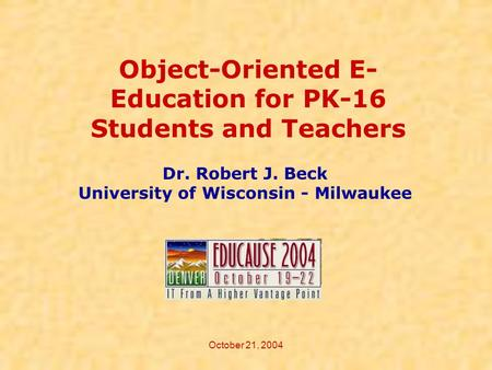 October 21, 2004 Object-Oriented E- Education for PK-16 Students and Teachers Dr. Robert J. Beck University of Wisconsin - Milwaukee.