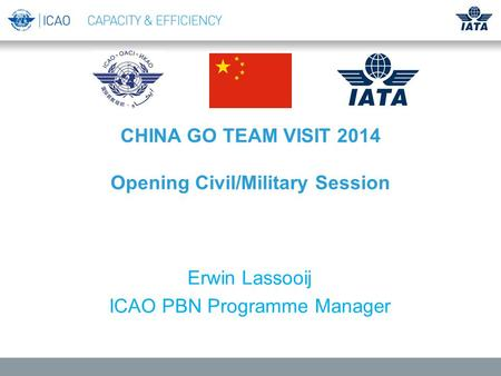 CHINA GO TEAM VISIT 2014 Opening Civil/Military Session Erwin Lassooij ICAO PBN Programme Manager.