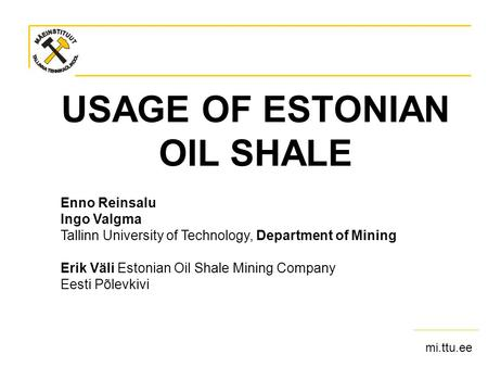 Mi.ttu.ee USAGE OF ESTONIAN OIL SHALE Enno Reinsalu Ingo Valgma Tallinn University of Technology, Department of Mining Erik Väli Estonian Oil Shale Mining.