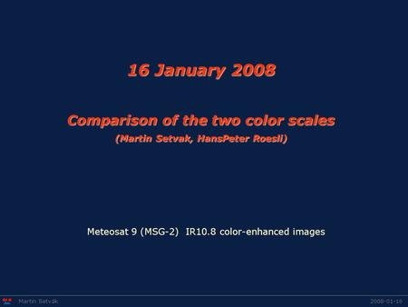 16 January 2008 Comparison of the two color scales (Martin Setvak, HansPeter Roesli) 2008-01-16Martin Setvák Meteosat 9 (MSG-2) IR10.8 color-enhanced images.