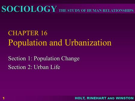 THE STUDY OF HUMAN RELATIONSHIPS SOCIOLOGY HOLT, RINEHART AND WINSTON 1 CHAPTER 16 Population and Urbanization Section 1: Population Change Section 2: