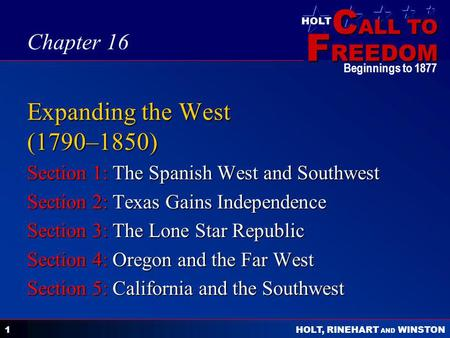 C ALL TO F REEDOM HOLT HOLT, RINEHART AND WINSTON Beginnings to 1877 1 Expanding the West (1790–1850) Section 1: The Spanish West and Southwest Section.