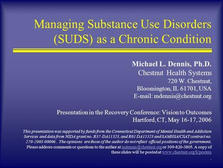 1 Managing Substance Use Disorders (SUDS) as a Chronic Condition Michael L. Dennis, Ph.D. Chestnut Health Systems 720 W. Chestnut, Bloomington, IL 61701,