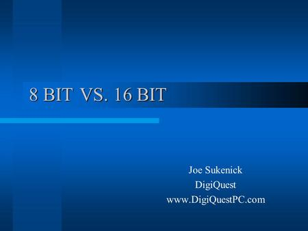 8 BIT VS. 16 BIT Joe Sukenick DigiQuest www.DigiQuestPC.com.