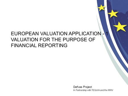 Defvas Project In Partnership with TEGoVA and the IRRV EUROPEAN VALUATION APPLICATION - 1 VALUATION FOR THE PURPOSE OF FINANCIAL REPORTING.