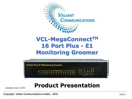 Slide 1 Copyright : Valiant Communications Limited. - 2010 Slide 1 VCL-MegaConnect TM 16 Port Plus - E1 Monitoring Groomer Updated: April, 2010 VCL-MegaConnect.