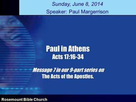 Rosemount Bible Church Paul in Athens Acts 17:16-34 Message 7 in our 9-part series on The Acts of the Apostles. Sunday, June 8, 2014 Speaker: Paul Margerrison.