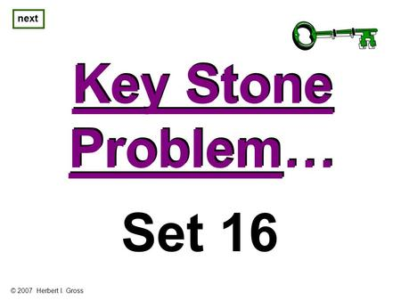 Key Stone Problem… Key Stone Problem… next Set 16 © 2007 Herbert I. Gross.