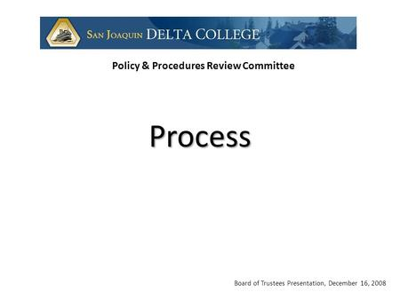 Board of Trustees Presentation, December 16, 2008 Policy & Procedures Review Committee Process.