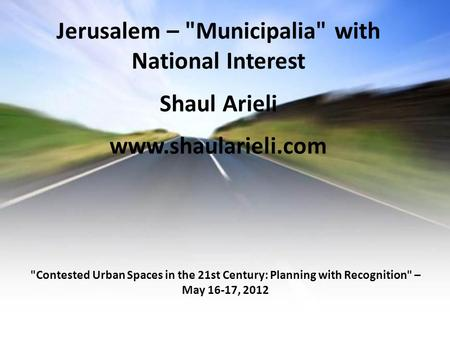 Jerusalem – Municipalia with National Interest Shaul Arieli www.shaularieli.com Contested Urban Spaces in the 21st Century: Planning with Recognition