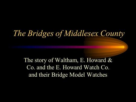 The Bridges of Middlesex County The story of Waltham, E. Howard & Co. and the E. Howard Watch Co. and their Bridge Model Watches.