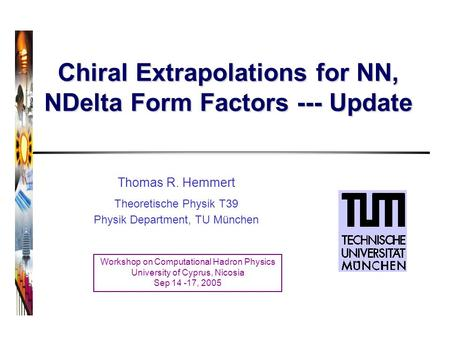 Chiral Extrapolations for NN, NDelta Form Factors --- Update Thomas R. Hemmert Theoretische Physik T39 Physik Department, TU München Workshop on Computational.