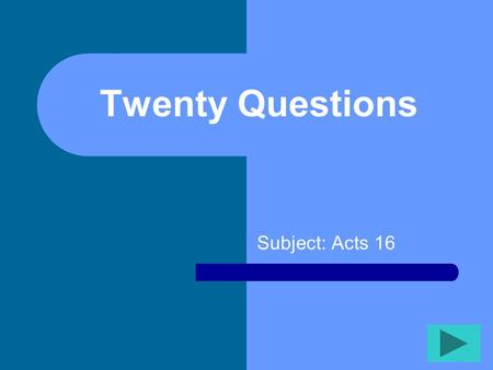 Twenty Questions Subject: Acts 16 Twenty Questions 12345 678910 1112131415 1617181920.