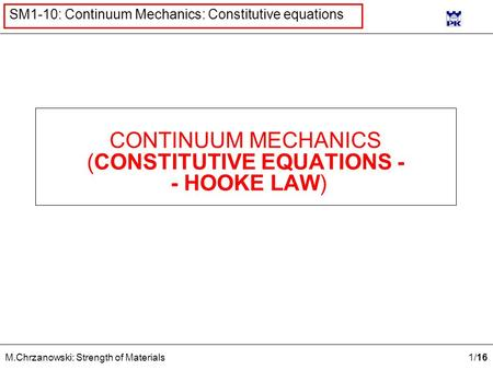 1 /16 M.Chrzanowski: Strength of Materials SM1-10: Continuum Mechanics: Constitutive equations CONTINUUM MECHANICS (CONSTITUTIVE EQUATIONS - - HOOKE LAW)