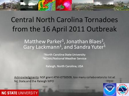 Central North Carolina Tornadoes from the 16 April 2011 Outbreak Matthew Parker 1, Jonathan Blaes 2, Gary Lackmann 1, and Sandra Yuter 1 1 North Carolina.