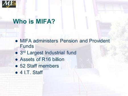 Who is MIFA? MIFA administers Pension and Provident Funds 3 rd Largest Industrial fund Assets of R16 billion 52 Staff members 4 I.T. Staff.