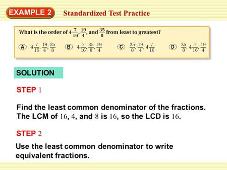 EXAMPLE 2 Standardized Test Practice SOLUTION Find the least common denominator of the fractions. The LCM of 16, 4, and 8 is 16, so the LCD is 16. STEP.