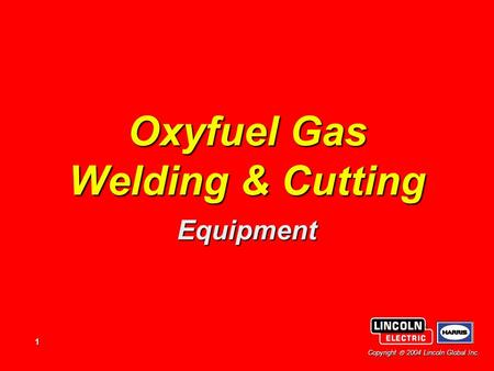 1 Copyright  2004 Lincoln Global Inc. Oxyfuel Gas Welding & Cutting Equipment.