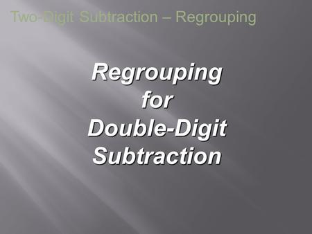 Regrouping for Double-Digit Subtraction Two-Digit Subtraction – Regrouping.