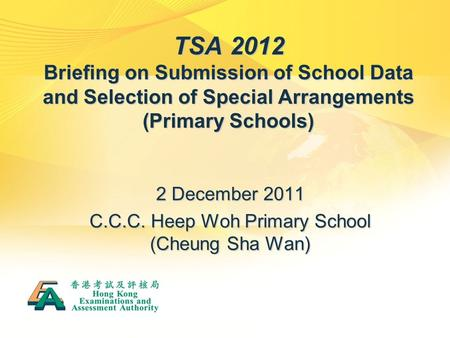 TSA 2012 Briefing on Submission of School Data and Selection of Special Arrangements (Primary Schools) 2 December 2011 C.C.C. Heep Woh Primary School (Cheung.