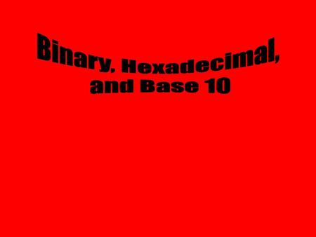 Binary, Hexadecimal, and Base 10.