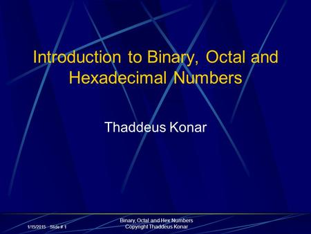 1/15/2015 Slide # 1 Binary, Octal and Hex Numbers Copyright Thaddeus Konar Introduction to Binary, Octal and Hexadecimal Numbers Thaddeus Konar.