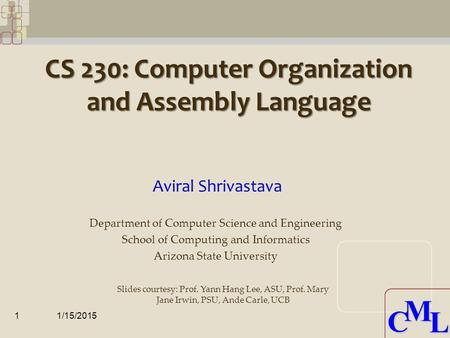 CML CML CS 230: Computer Organization and Assembly Language Aviral Shrivastava 1/15/20151 Department of Computer Science and Engineering School of Computing.