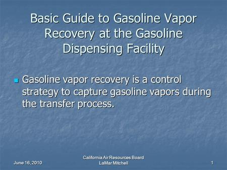 June 16, 2010 California Air Resources Board LaMar Mitchell1 Basic Guide to Gasoline Vapor Recovery at the Gasoline Dispensing Facility Gasoline vapor.