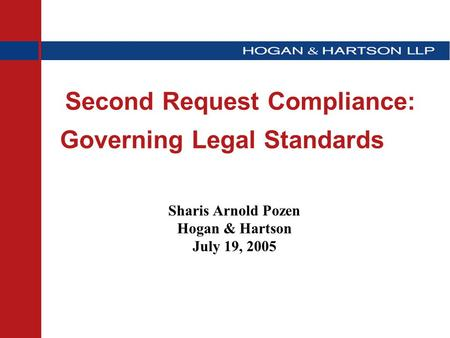 Second Request Compliance: Governing Legal Standards Sharis Arnold Pozen Hogan & Hartson July 19, 2005.