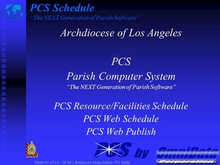 "Slide #1 of 16 / {ESC} Return to Main Menu / F1 Help PCS Schedule ""The NEXT Generation of Parish Software"" Archdiocese of Los Angeles PCS Parish Computer."
