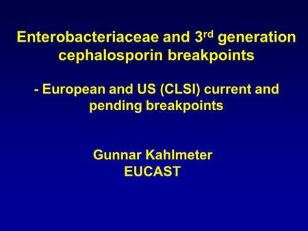 Enterobacteriaceae and 3 rd generation cephalosporin breakpoints - European and US (CLSI) current and pending breakpoints Gunnar Kahlmeter EUCAST.