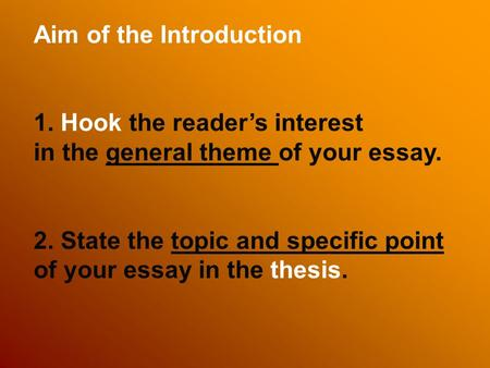 Aim of the Introduction 1. Hook the reader's interest in the general theme of your essay. 2. State the topic and specific point of your essay in the thesis.