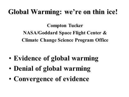 Global Warming: we're on thin ice! Evidence of global warming Denial of global warming Convergence of evidence Compton Tucker NASA/Goddard Space Flight.
