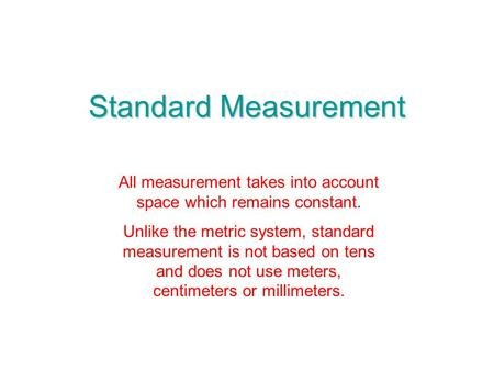 Standard Measurement All measurement takes into account space which remains constant. Unlike the metric system, standard measurement is not based on tens.