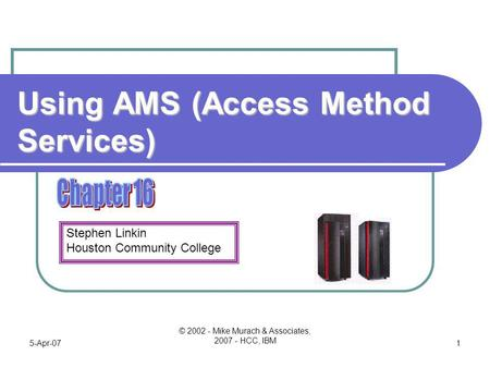 Stephen Linkin Houston Community College 5-Apr-07 © 2002 - Mike Murach & Associates, 2007 - HCC, IBM 1 Using AMS (Access Method Services)