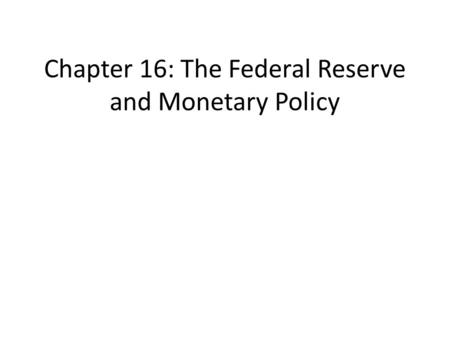 Chapter 16: The Federal Reserve and Monetary Policy.