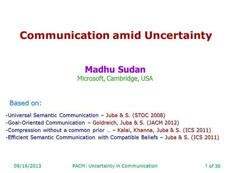 Of 30 09/16/2013PACM: Uncertainty in Communication1 Communication amid Uncertainty Madhu Sudan Microsoft, Cambridge, USA Based on: -Universal Semantic.