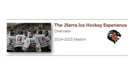 The JSerra Ice Hockey Experience Overview 2014-2015 Season.