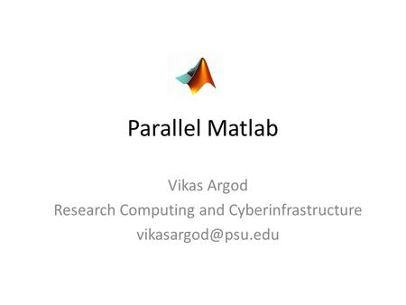 Parallel Matlab Vikas Argod Research Computing and Cyberinfrastructure
