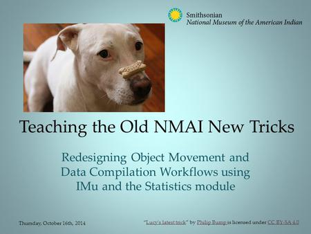 Teaching the Old NMAI New Tricks Redesigning Object Movement and Data Compilation Workflows using IMu and the Statistics module Thursday, October 16th,