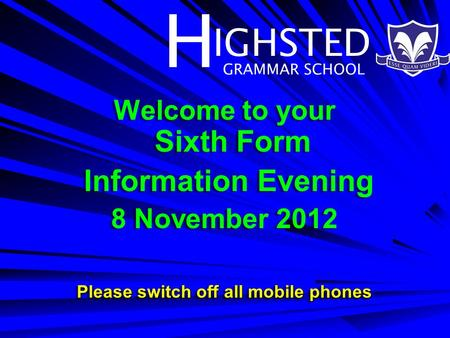 H IGHSTED GRAMMAR SCHOOL Welcome to your Sixth Form Information Evening 8 November 2012 Please switch off all mobile phones Welcome to your Sixth Form.
