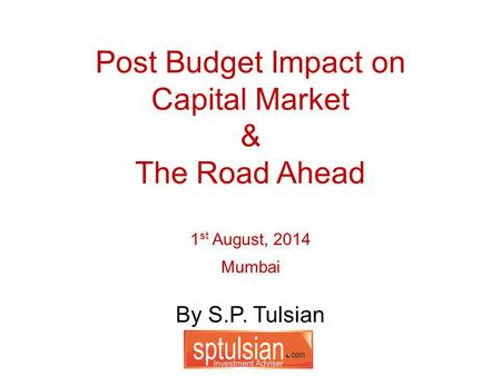 By S.P. Tulsian Post Budget Impact on Capital Market & The Road Ahead 1 st August, 2014 Mumbai.