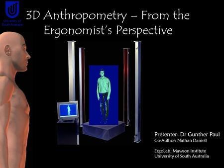 Presenter: Dr Gunther Paul Co-Author: Nathan Daniell ErgoLab: Mawson Institute University of South Australia 3D Anthropometry – From the Ergonomist's Perspective.