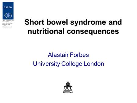 Short bowel syndrome and nutritional consequences Alastair Forbes University College London.